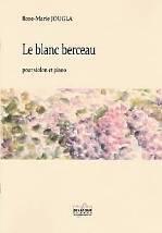 Rose-Marie JOUGLA : Le blanc berceau  pour violon et piano. Niveau moyen avancé. Delatour : DLT 2518.